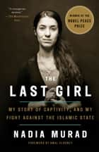 The Last Girl - My Story of Captivity, and My Fight Against the Islamic State ebook by Nadia Murad, Amal Clooney