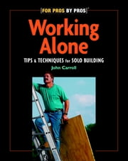 Working Alone - Tips & Techniques for Solo Building ebook by John Carroll