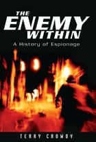 The Enemy Within - A History of Spies, Spymasters and Espionage ebook by Terry Crowdy