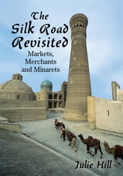 The Silk Road Revisited - Markets, Merchants and Minarets ebook by Julie Hill