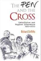 The Pen and the Cross - Catholicism and English Literature 1850 - 2000 ebook by Richard Griffiths