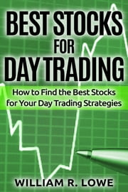 Best Stocks for Day Trading: How to Find the Best Stocks for Your Day Trading Strategy ebook by William Lowe