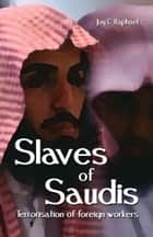 Slaves Of Saudis: Terrorisation of foreign workers ebook by Joy Raphael