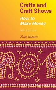 Crafts and Craft Shows - How to Make Money ebook by Philip Kadubec