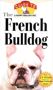 The French Bulldog - An Owner's Guide to a Happy Healthy Pet eBook by Kathy Dannel