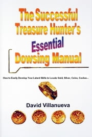 THE SUCCESSFUL TREASURE HUNTER'S ESSENTIAL DOWSING MANUAL: How to Easily Develop Your Latent Skills to Locate Gold, Silver, Coins, Caches… ebook by David Villanueva