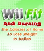 Wii Fit And Burning The Calories At Home To Lose Weight In Action ebook by My Weight Loss Dream