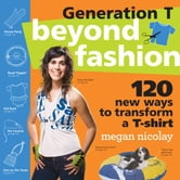 Generation T: Beyond Fashion - 120 New Ways to Transform a T-shirt ebook by Megan Nicolay