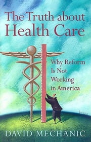 The Truth about Health Care: Why Reform Is Not Working in America. Critical Issues in Health and Medicine ebook by Mechanic, David