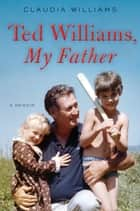 Ted Williams, My Father ebook by Claudia Williams