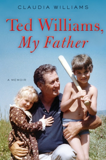 Ted Williams, My Father - A Memoir ebook by Claudia Williams