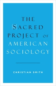 The Sacred Project of American Sociology ebook by Christian Smith