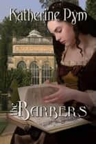 The Barbers - A Tale Most Curious and Rare ebook by Katherine Pym
