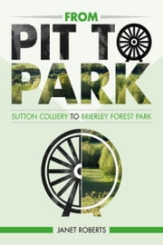 'From Pit to Park': Sutton Colliery to Brierley Country Park ebook by Janet Roberts