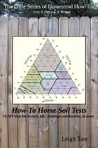 How-To Home Soil Tests: 10 DIY Tests For Texture, pH, Drainage, Earthworms & More ebook by Leigh Tate