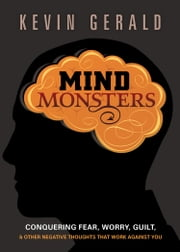 Mind Monsters - Conquering Fear, Worry, Guilt and Other Negative Thoughts that Work Against You ebook by Kevin Gerald