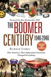 The Boomer Century 1946-2046 - How America's Most Influential Generation Changed Everything ebook by Richard Croker,Ken Dychtwald