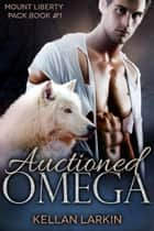 Auctioned Omega - mpreg paranormal gay romance ebook by Kellan Larkin