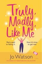 Truly, Madly, Like Me - The glorious and hilarious new rom-com from the smash-hit bestseller ebook by Jo Watson