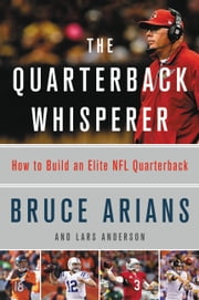 The Quarterback Whisperer - How to Build an Elite NFL Quarterback ebook by Bruce Arians