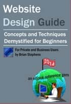 Website Design Guide for Private and Business Users: Concepts and Techniques Demystified For Beginners ebook by Brian Stephens