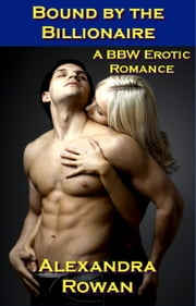 Bound by the Billionaire - A BBW Erotic Romance ebook by Alexandra Rowan