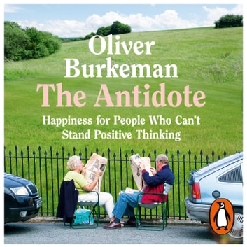 The Antidote - Happiness for People Who Can't Stand Positive Thinking audiobook by Oliver Burkeman
