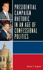 Presidential Campaign Rhetoric in an Age of Confessional Politics ebook by Brian T. Kaylor