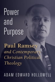 Power and Purpose - Paul Ramsey and Contemporary Christian Political Theology ebook by Adam Edward Hollowell
