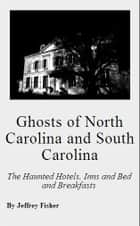 Ghosts of North Carolina and South Carolina: The Haunted Hotels, Inns and Bed and Breakfasts ebook by Jeffrey Fisher