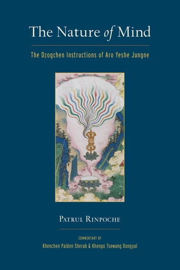 The Nature of Mind - The Dzogchen Instructions of Aro Yeshe Jungne eBook by Khenchen Sherab,Khenpo Tsewang Dongyal,Patrul Rinpoche