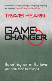 Game Changer - The Defining Moment That Takes You From Trials to Triumph ebook by Travis Hearn
