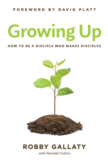 Growing Up - How to Be a Disciple Who Makes Disciples ebook by Robby Gallaty
