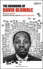 The Hounding of David Oluwale ebook by Oladipo Agboluaje, Kester Aspden