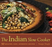 The Indian Slow Cooker - 50 Healthy, Easy, Authentic Recipes ebook by Anupy Singla