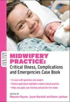 Midwifery Practice: Critical Illness, Complications And Emergencies Case Book ebook by Maureen Raynor,Jayne Marshall,Karen Jackson