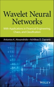 Wavelet Neural Networks - With Applications in Financial Engineering, Chaos, and Classification ebook by Antonios K. Alexandridis,Achilleas D. Zapranis