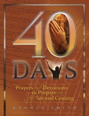 40 Days - Prayer and Devotions to Prepare for the Second Coming ebook by Dennis Smith
