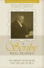 A Scribe Well Trained - Archibald Alexander and the life of Piety ebook by James M. Garretson