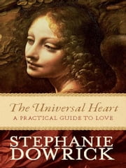 The Universal Heart - A practical guide to love ebook by Stephanie Dowrick