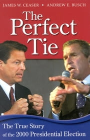 The Perfect Tie - The True Story of the 2000 Presidential Election ebook by Andrew E. Busch,James W. Ceaser