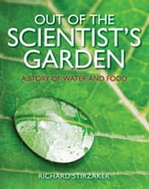Out of the Scientist's Garden - A Story of Water and Food ebook by Richard Stirzaker