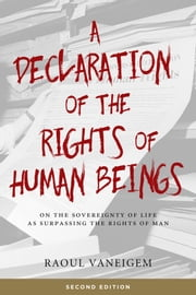 A Declaration Of The Rights Of Human Beings - On the Sovereignty of Life as Surpassing the Rights of Man ebook by Raoul Vaneigem