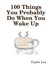 100 Things You Probably Do When You Wake Up ebook by Taylor Lee