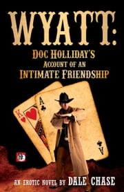 Wyatt: Doc Holliday's Account of an Intimate Friendship ebook by Dale Chase