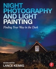 Night Photography and Light Painting - Finding Your Way in the Dark ebook by Lance Keimig