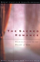 The Sacred Romance - Drawing Closer to the Heart of God ebook by John Eldredge