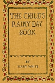 The Child's Rainy Day Book (Illustrated) ebook by Mary White