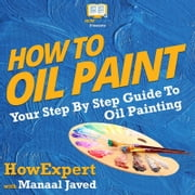 How To Oil Paint - Your Step By Step Guide To Oil Painting audiobook by HowExpert, Manaal Javed