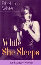 While She Sleeps (A Mystery Novel) - Thriller Classic ebook by Ethel Lina White